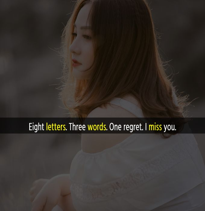 Eight letters. Three words. One regret. I miss you.