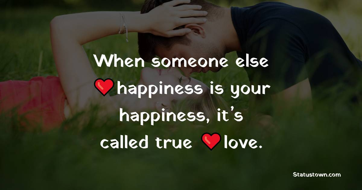 When someone else happiness is your happiness, it's called true love.