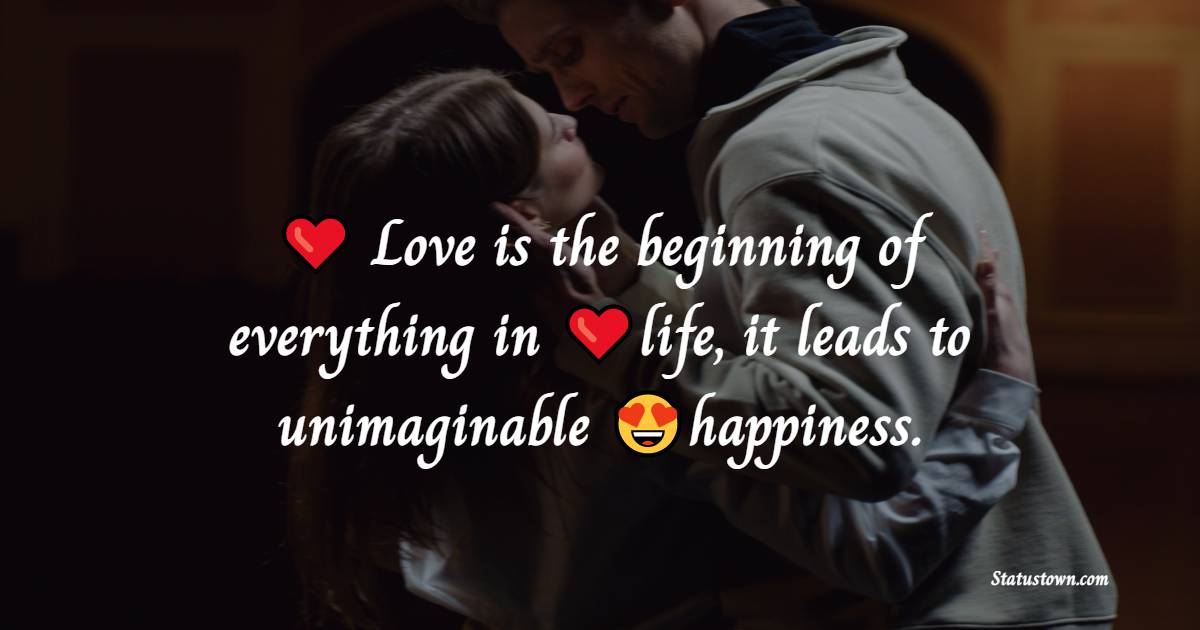 Love is the beginning of everything in life; it leads to unimaginable happiness.