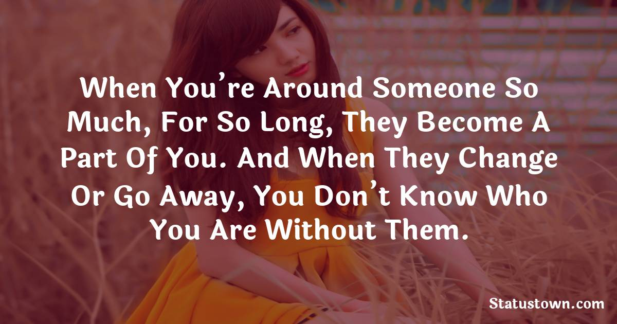 When you're around someone so much, for so long, they become a part of you. And when they change or go away, you don't know who you are without them. - sad status for girlfriend