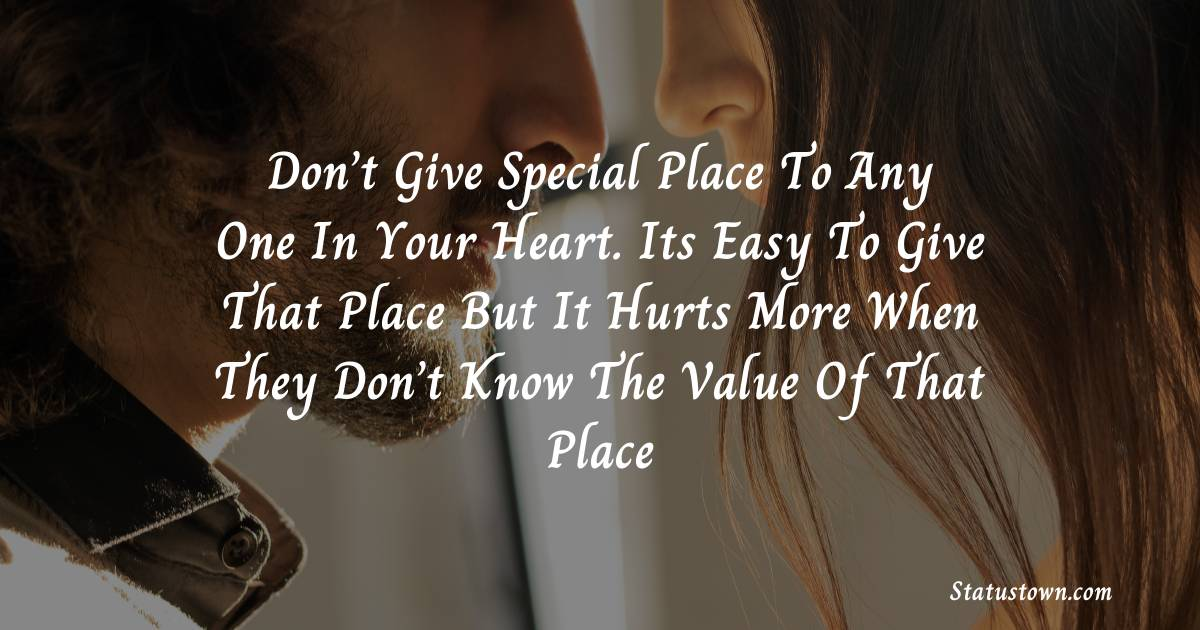 Don't give special place to any one in your heart. Its easy to give that place but it hurts more when they don't know the value of that place - sad status for girlfriend