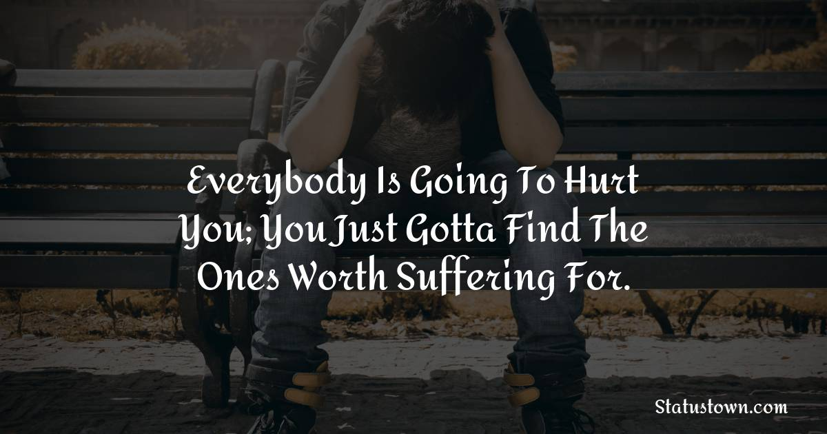 Everybody is going to hurt you; you just gotta find the ones worth suffering for. - sad status for girlfriend