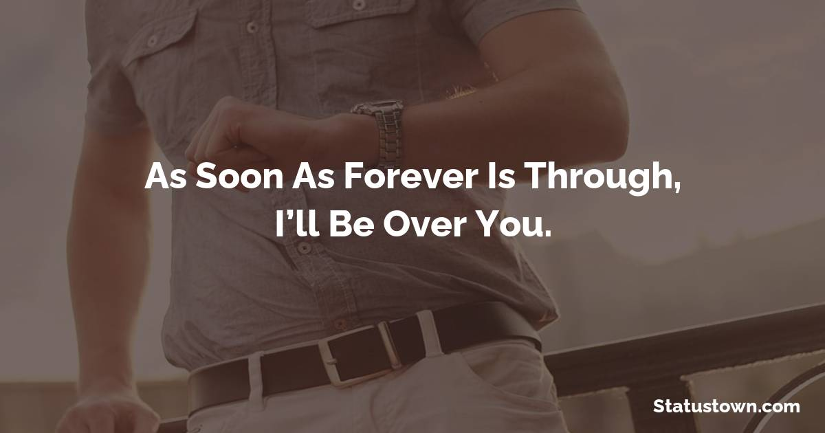 As soon as forever is through, I'll be over you. - sad status for girlfriend