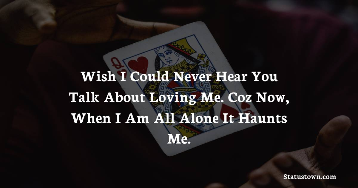 Wish i could never hear you talk about loving me. Coz now, when i am all alone it haunts me. - sad status for girlfriend