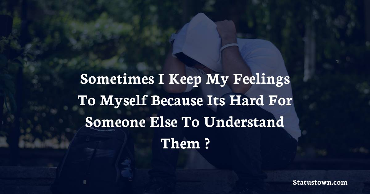 Sometimes i keep my feelings to myself because its hard for someone else to understand them ? - sad status for girlfriend