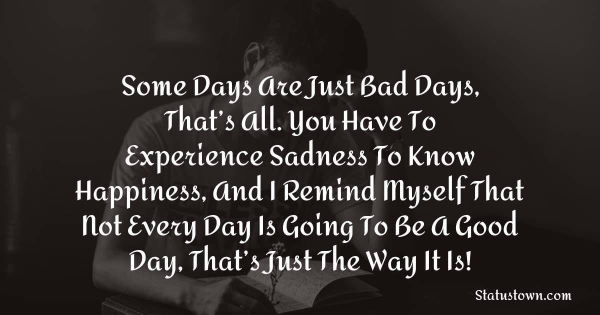 Some days are just bad days, that's all. You have to experience sadness to know happiness, and I remind myself that not every day is going to be a good day, that's just the way it is! - sad status for girlfriend