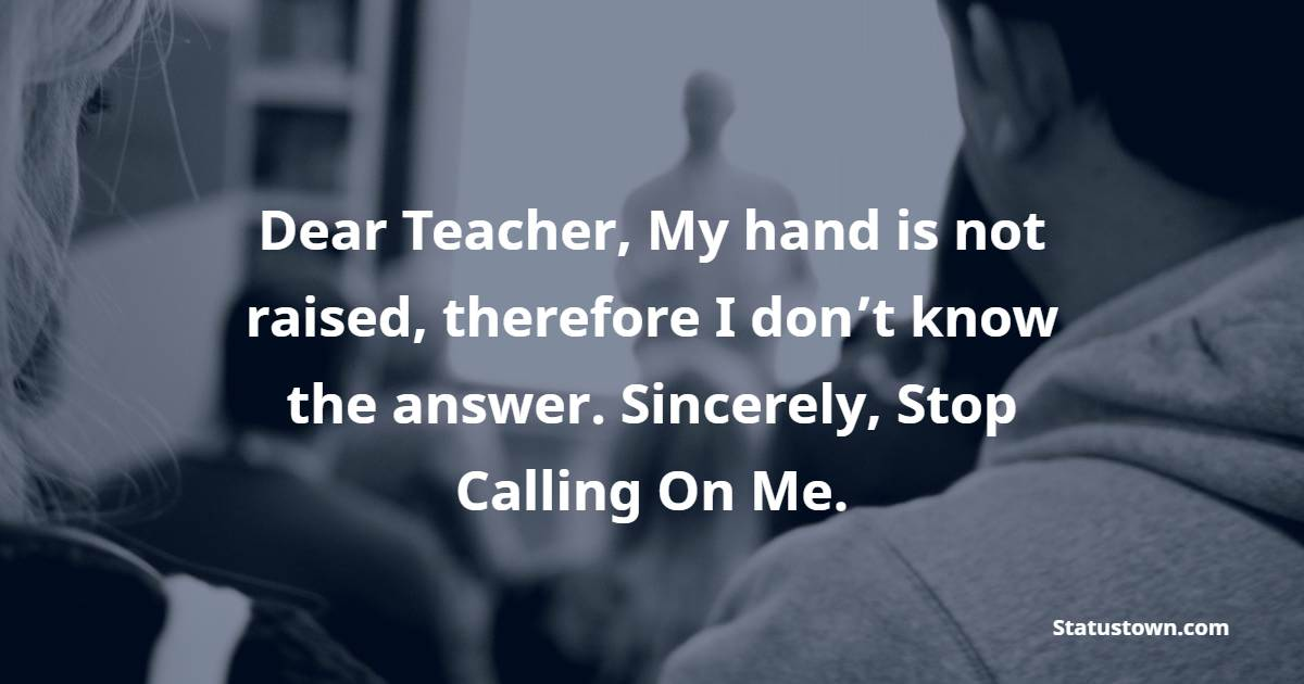 Dear Teacher, My hand is not raised, therefore I don't know the answer. Sincerely, Stop Calling On Me.
