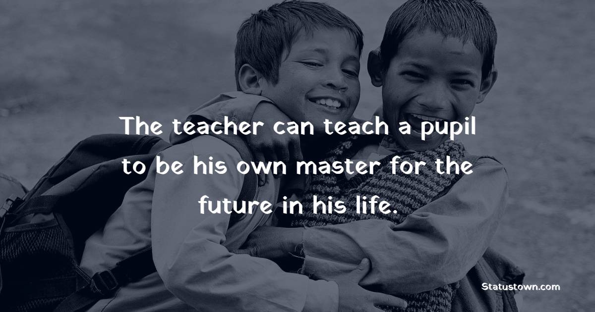 The teacher can teach a pupil to be his own master for the future in his life.