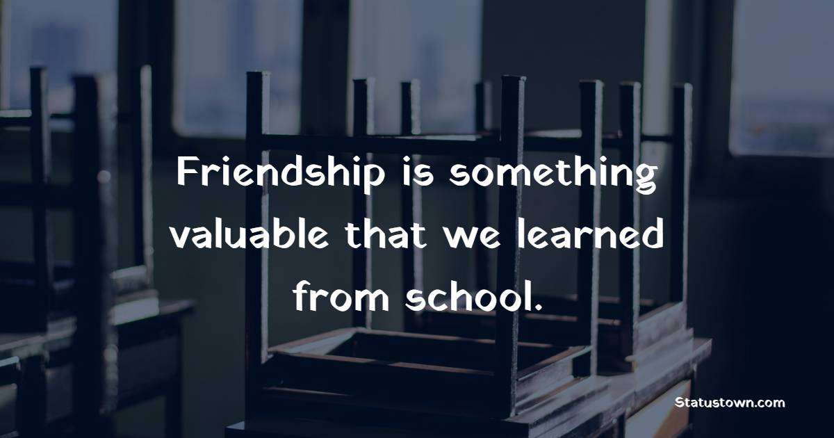 Friendship is something valuable that we learned from school.