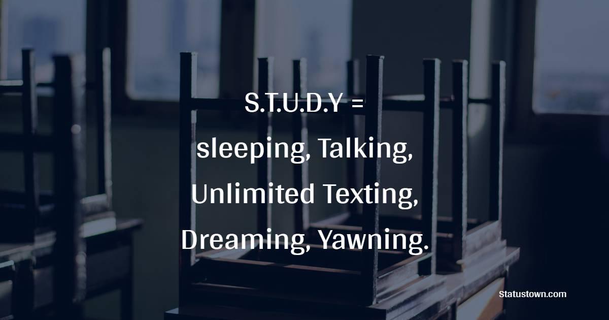 S.T.U.D.Y = Sleeping, Talking, Unlimited Texting, Dreaming, Yawning.