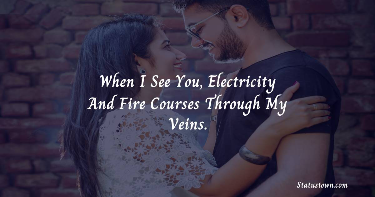When I see you, electricity and fire courses through my veins.
