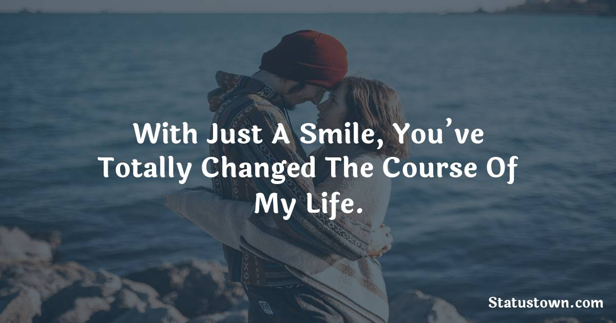 With just a smile, you've totally changed the course of my life.
