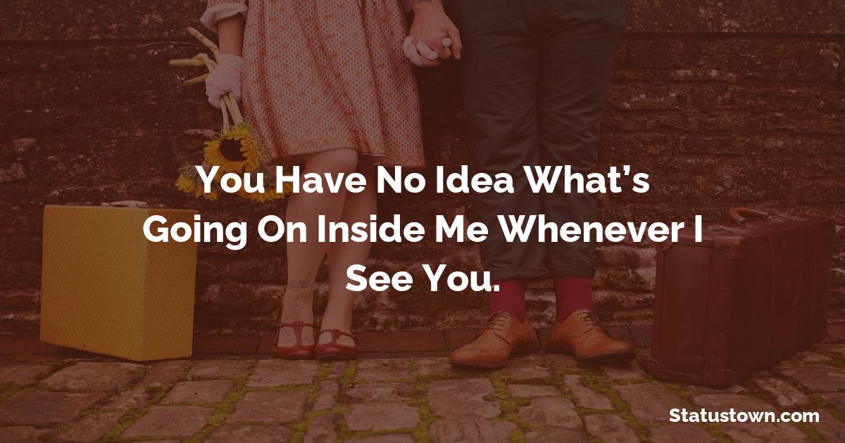 You have no idea what's going on inside me whenever I see you.