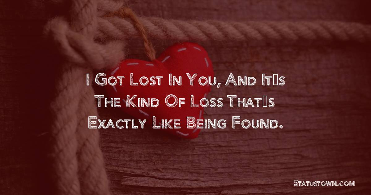 I got lost in you, and it's the kind of loss that's exactly like being found.