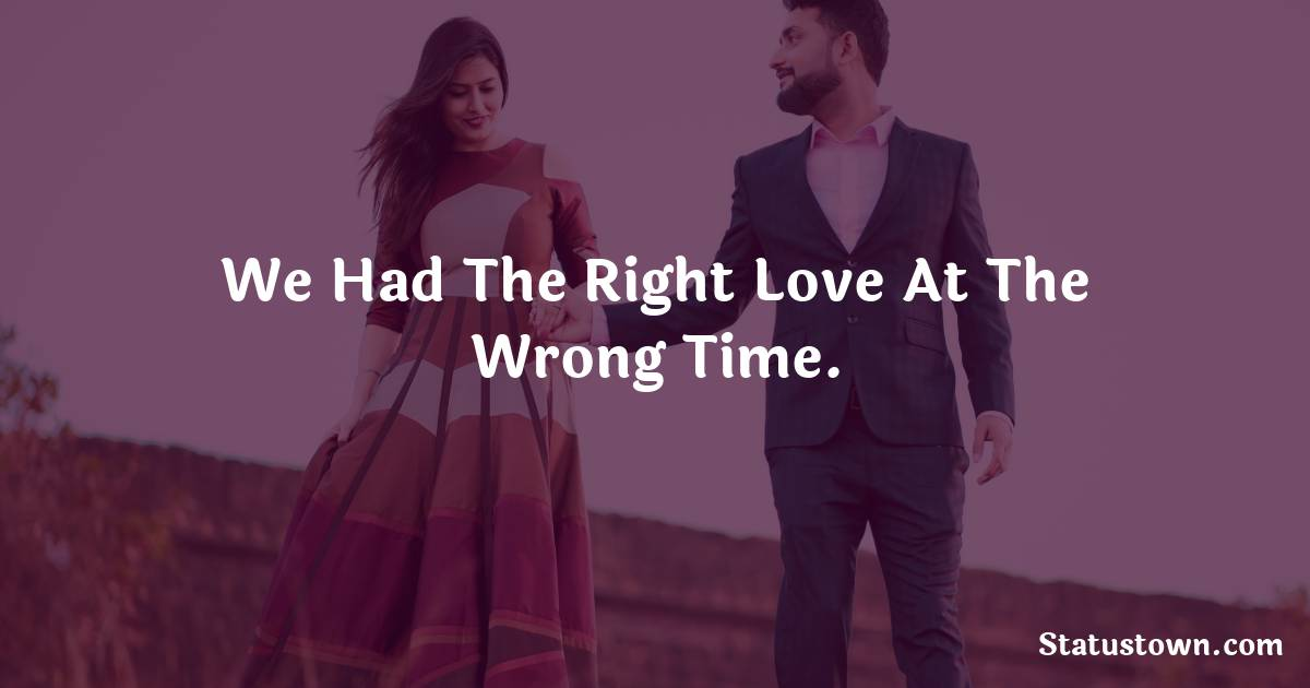 We had the right love at the wrong time.