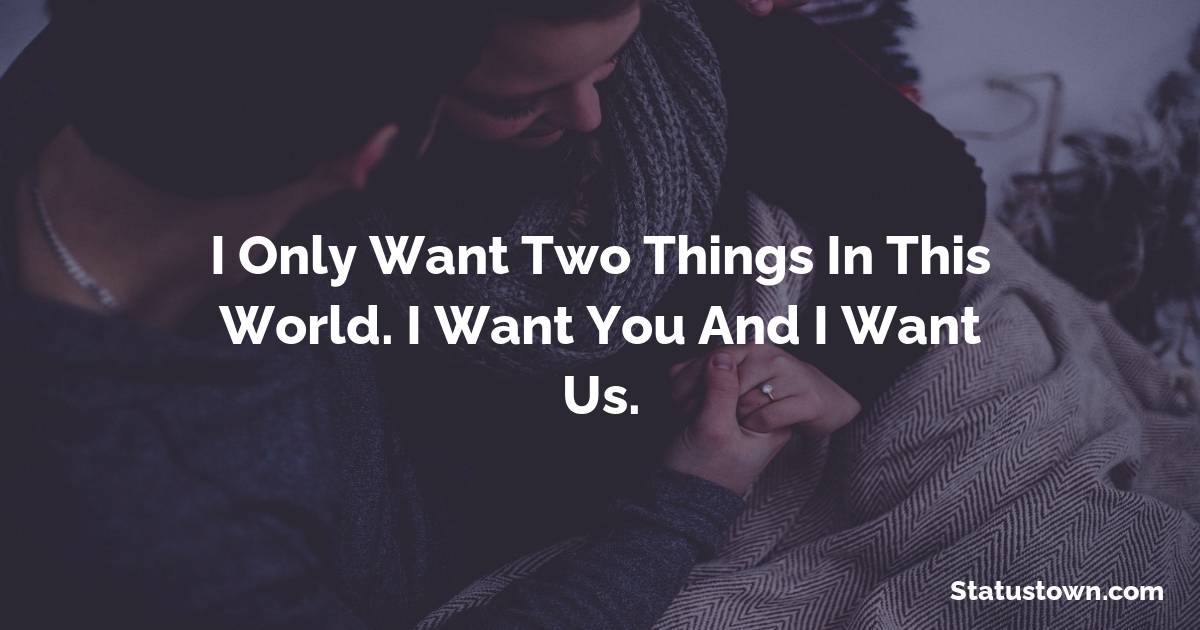 I only want two things in this world. I want you and I want us. - Short Love status