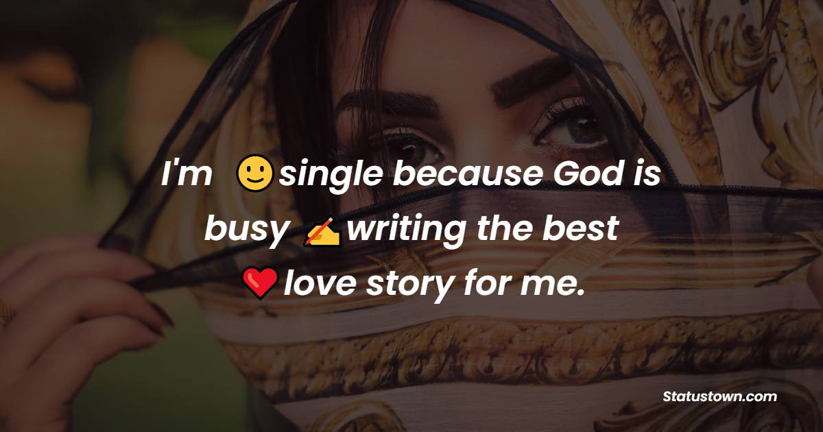 I'm single because God is busy writing the best love story for me.