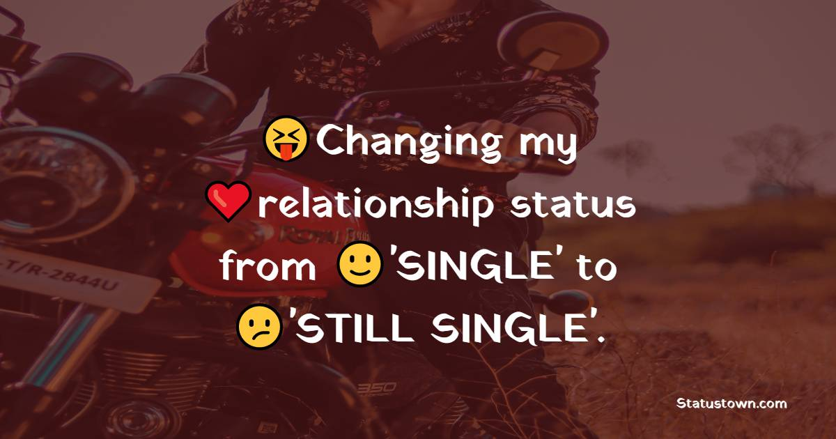 Changing my relationship status from 'SINGLE' to 'STILL SINGLE'.
