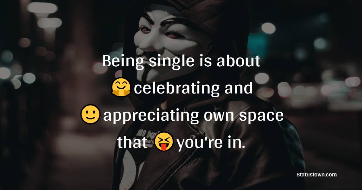 Being single is about celebrating and appreciating your own space that you're in.