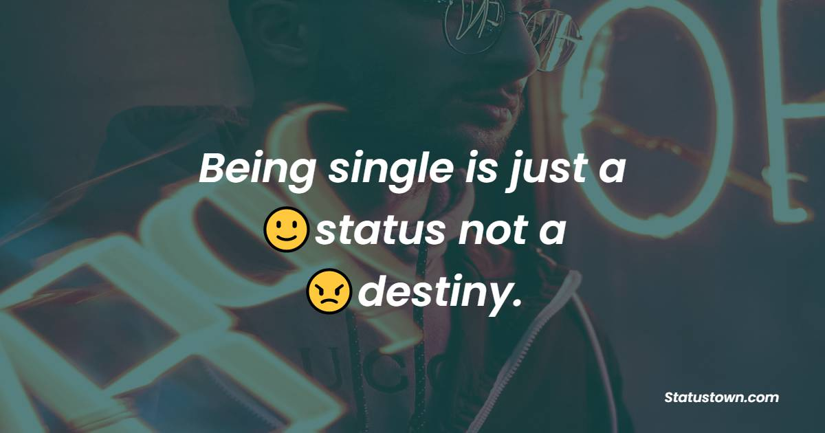 Being single is just a status, not a destiny.