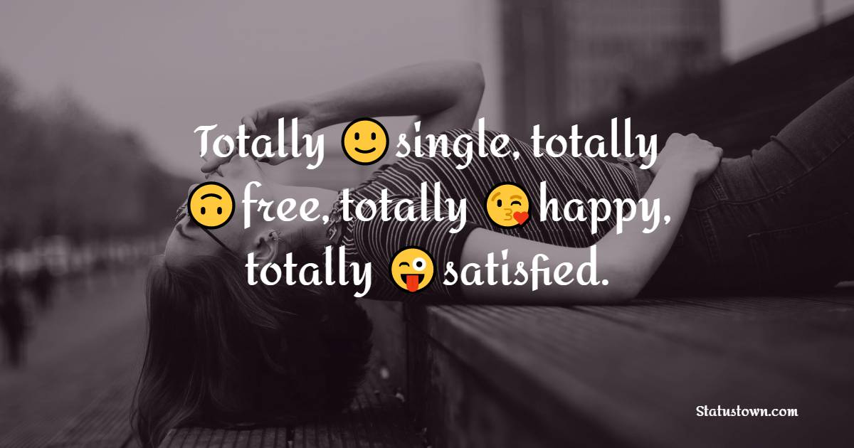 Totally single, totally free, totally happy, totally satisfied.