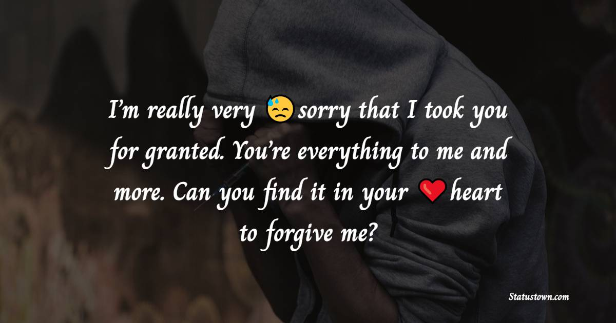 I'm really very sorry that I took you for granted. You're everything to me and more. Can you find it in your heart to forgive me? - sorry status