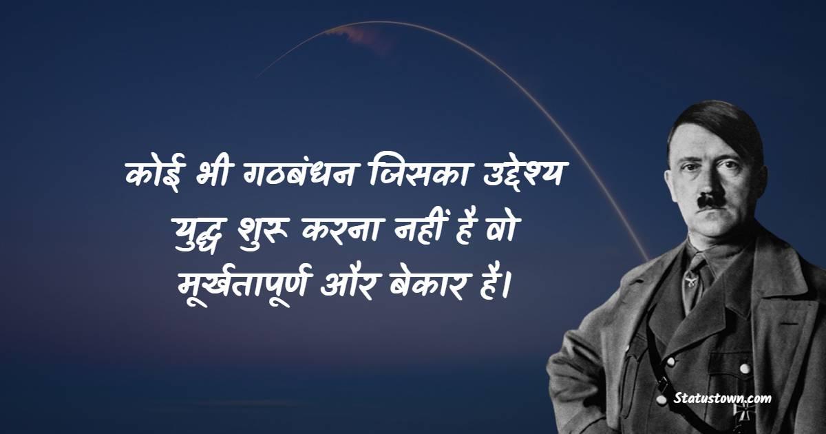 Adolf Hitler Quotes - कोई भी गठबंधन जिसका उद्देश्य युद्ध शुरू करना नहीं है वो  मूर्खतापूर्ण और बेकार है।