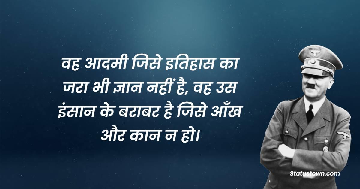 वह आदमी जिसे इतिहास का जरा भी ज्ञान नहीं है, वह उस इंसान के बराबर है जिसे आँख और कान न हो। - Adolf Hitler Quotes