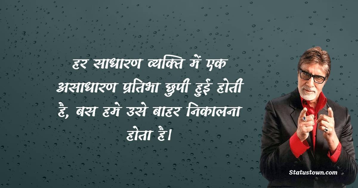Amitabh Bachchan  Quotes - हर साधारण व्यक्ति में एक असाधारण प्रतिभा छुपी हुई होती है, बस हमे उसे बाहर निकालना होता है।