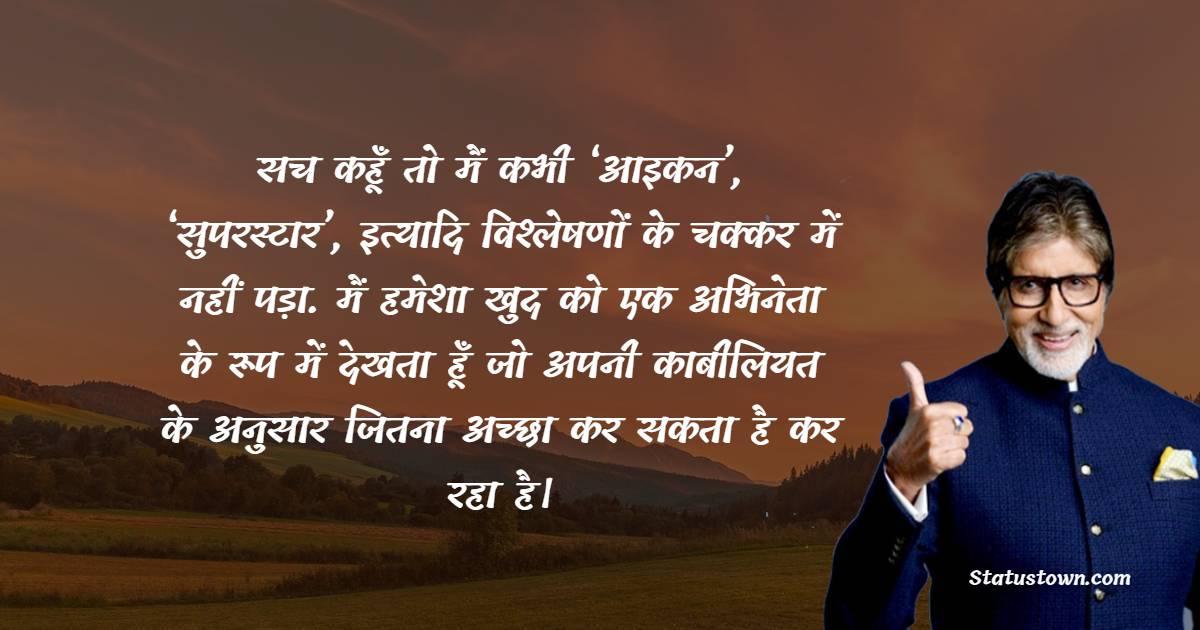 Amitabh Bachchan  Quotes - सच कहूँ तो मैं कभी 'आइकन', 'सुपरस्टार', इत्यादि विश्लेषणों के चक्कर में नहीं पड़ा. मैं हमेशा खुद को एक अभिनेता के रूप में देखता हूँ जो अपनी काबीलियत के अनुसार जितना अच्छा कर सकता है कर रहा है।