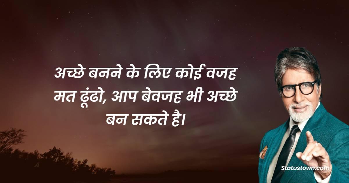 Amitabh Bachchan  Quotes - अच्छे बनने के लिए कोई वजह मत ढूंढो, आप बेवजह भी अच्छे बन सकते है।