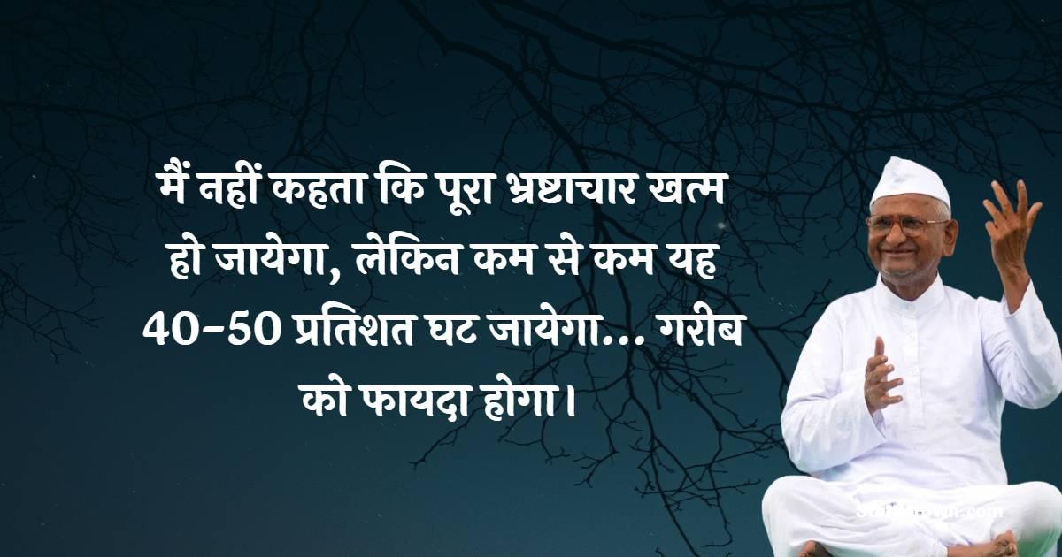 Anna Hazare Quotes - मैं नहीं कहता कि पूरा भ्रष्टाचार खत्म हो जायेगा, लेकिन कम से कम यह 40-50 प्रतिशत घट जायेगा… गरीब को फायदा होगा।