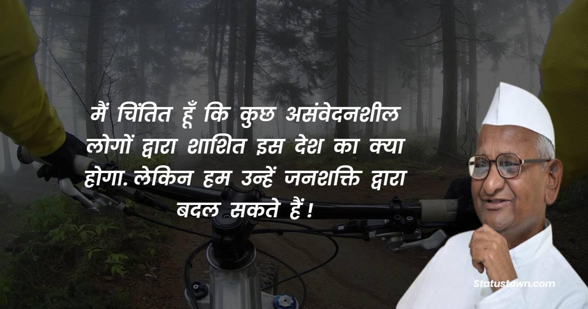 Anna Hazare Quotes - मैं  चिंतित  हूँ  कि  कुछ  असंवेदनशील  लोगों  द्वारा  शाशित  इस  देश  का  क्या  होगा. लेकिन  हम  उन्हें  जनशक्ति  द्वारा  बदल  सकते  हैं !