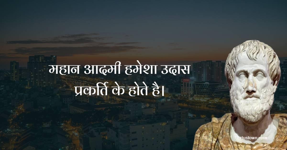 Aristotle  Quotes - महान आदमी हमेशा उदास प्रकर्ति के होते है।