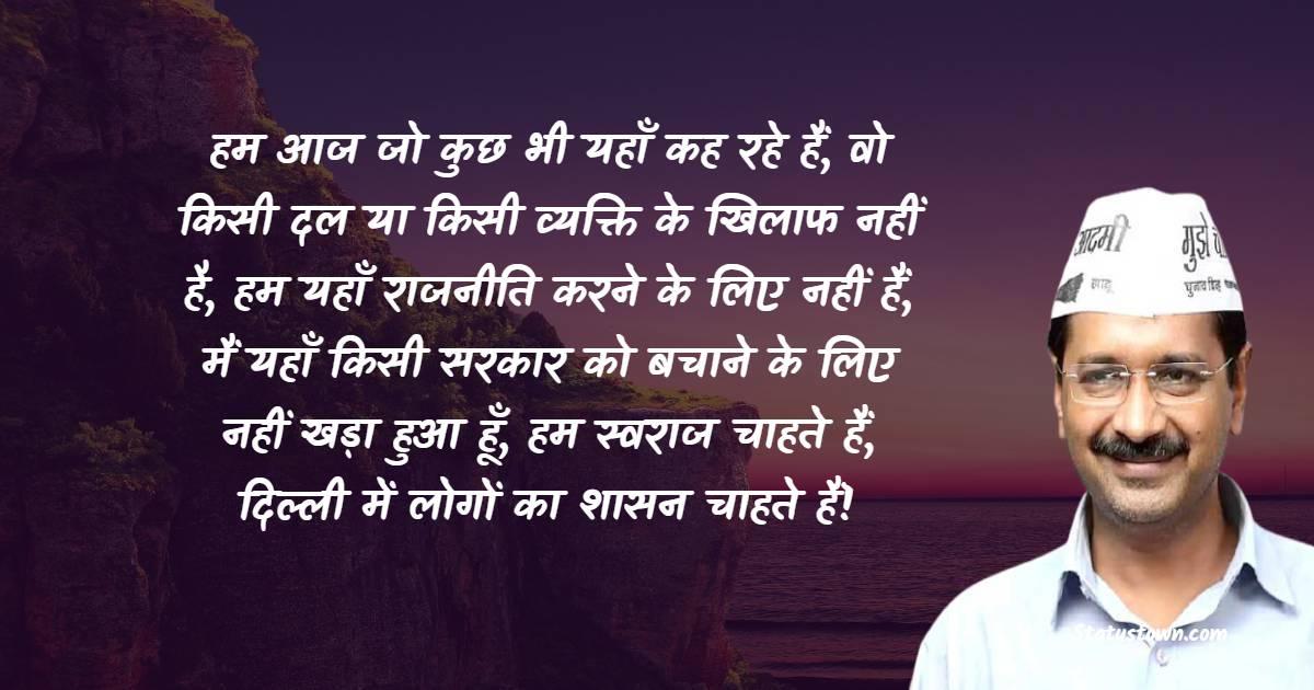 Arvind Kejriwal Quotes - हम आज जो कुछ भी यहाँ कह रहे हैं, वो किसी दल या किसी व्यक्ति के खिलाफ नहीं है, हम यहाँ राजनीति करने के लिए नहीं हैं, मैं यहाँ किसी सरकार को बचाने के लिए नहीं खड़ा हुआ हूँ, हम स्वराज चाहते हैं, दिल्ली में लोगों का शासन चाहते हैं!