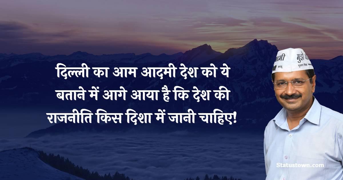 Arvind Kejriwal Quotes - दिल्ली का आम आदमी देश को ये बताने में आगे आया है कि देश की राजनीति किस दिशा में जानी चाहिए!