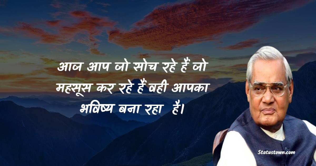 Atal Bihari Vajpayee Quotes - आज आप जो सोच रहे हैं जो महसूस कर रहे हैं वही आपका भविष्य बना रहा  है।