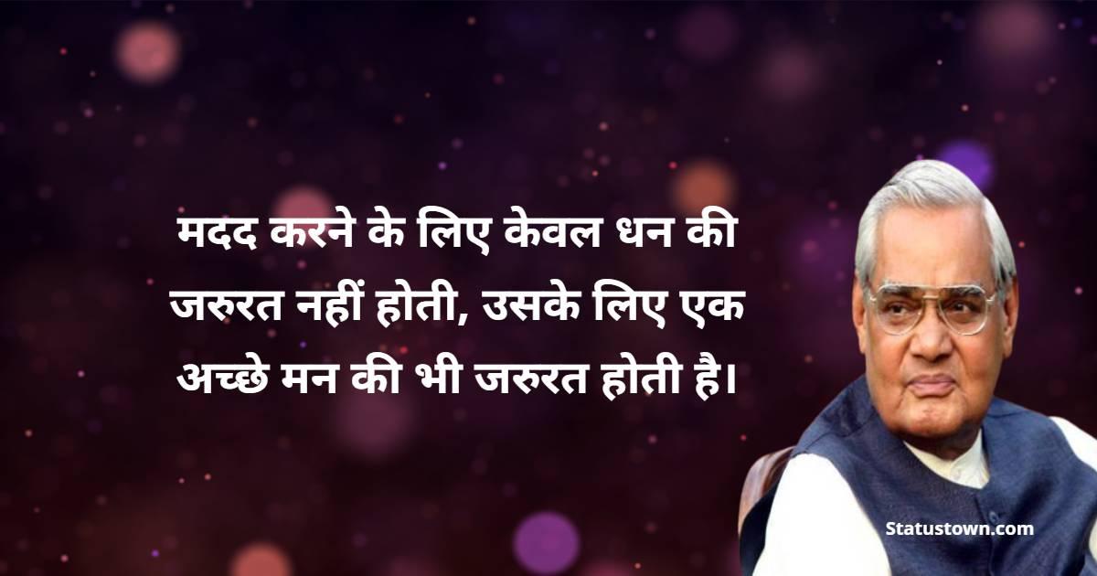 Atal Bihari Vajpayee Quotes - मदद करने के लिए केवल धन की जरुरत नहीं होती, उसके लिए एक अच्छे मन की भी जरुरत होती है।