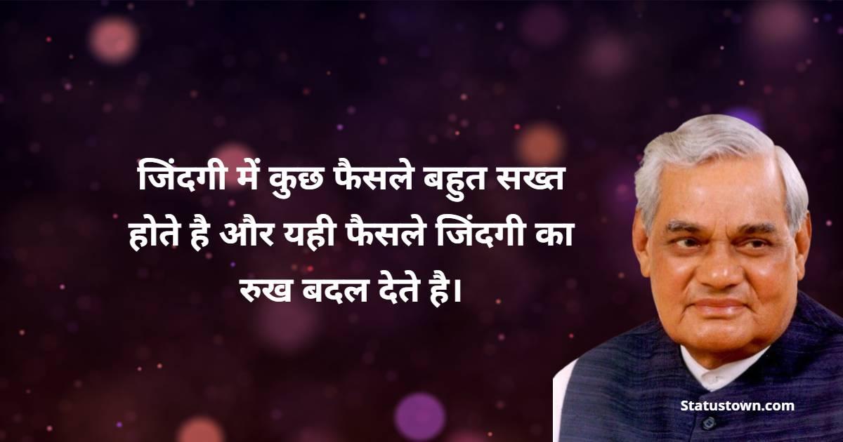 Atal Bihari Vajpayee Quotes - जिंदगी में कुछ फैसले बहुत सख्त होते है और यही फैसले जिंदगी का रुख बदल देते है।