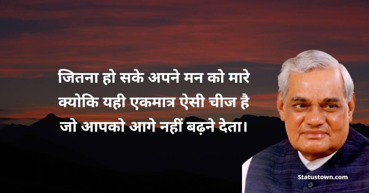 Atal Bihari Vajpayee Quotes - जितना हो सके अपने मन को मारे क्योकि यही एकमात्र ऐसी चीज है जो आपको आगे नहीं बढ़ने देता।
