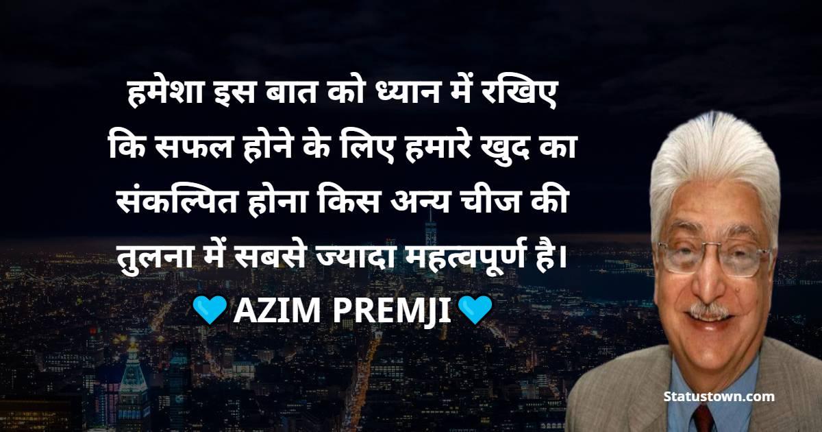 Azim Premji Quotes - हमेशा इस बात को ध्यान में रखिए कि सफल होने के लिए हमारे खुद का संकल्पित होना किस अन्य चीज की तुलना में सबसे ज्यादा महत्वपूर्ण है।