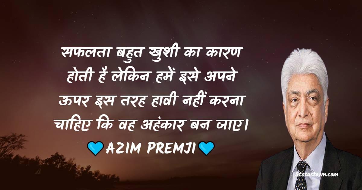 Azim Premji Quotes -  सफलता बहुत खुशी का कारण होती है लेकिन हमें इसे अपने ऊपर इस तरह हावी नहीं करना चाहिए कि वह अहंकार बन जाए।