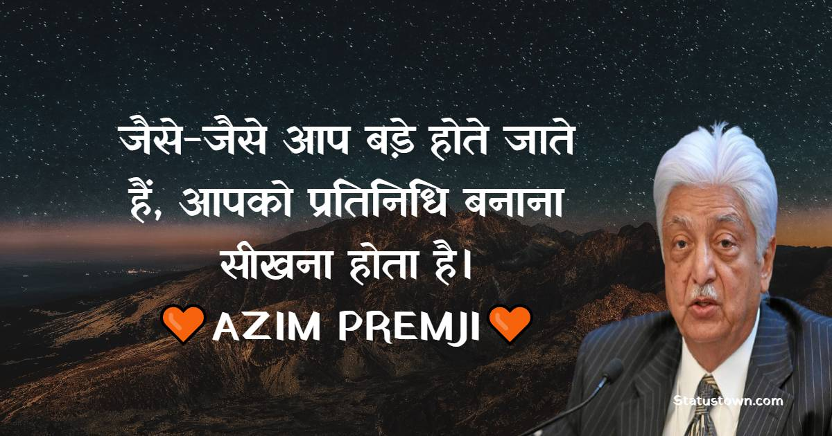 Azim Premji Quotes - जैसे-जैसे आप बड़े होते जाते हैं, आपको प्रतिनिधि बनाना सीखना होता है।