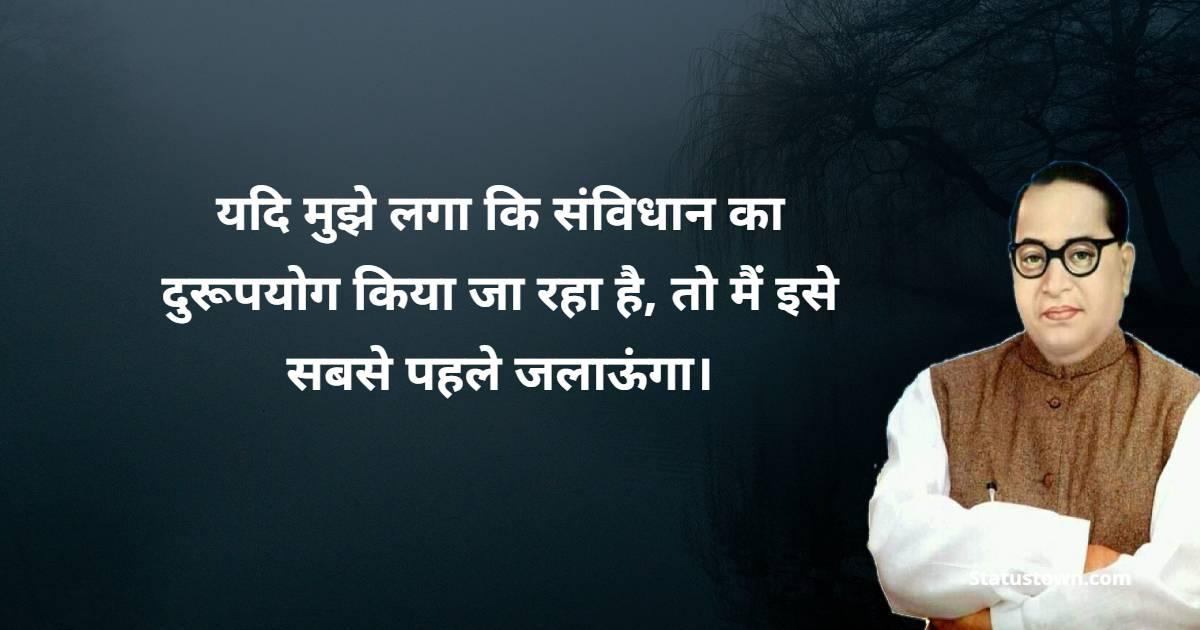 B. R. Ambedkar Quotes - यदि मुझे लगा कि संविधान का दुरूपयोग किया जा रहा है, तो मैं इसे सबसे पहले जलाऊंगा।