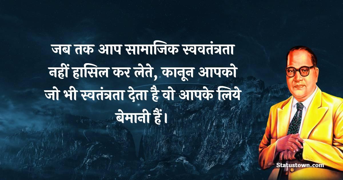 B. R. Ambedkar Quotes - जब तक आप सामाजिक स्ववतंत्रता नहीं हासिल कर लेते, कानून आपको जो भी स्वतंत्रता देता है वो आपके लिये बेमानी हैं।