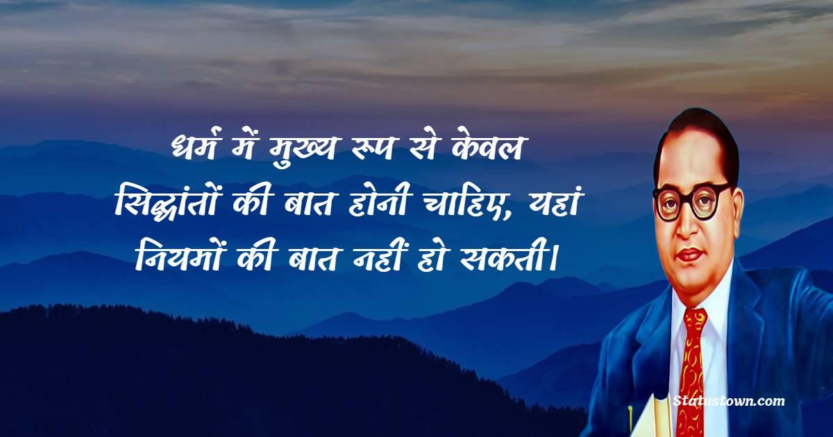 B. R. Ambedkar Quotes - धर्म में मुख्य रूप से केवल सिद्धांतों की बात होनी चाहिए, यहां नियमों की बात नहीं हो सकती।