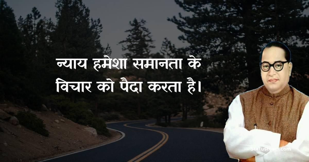 B. R. Ambedkar Quotes - न्याय हमेशा समानता के विचार को पैदा करता है।