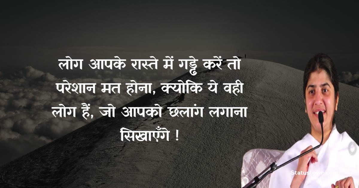 BK Shivani  Quotes - लोग आपके रास्ते में गड्ढे करें तो परेशान मत होना, क्योकि ये वही लोग हैं, जो आपको छलांग लगाना सिखाएँगे !