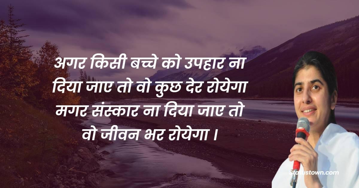 BK Shivani  Quotes - अगर किसी बच्चे को उपहार ना दिया जाए तो वो कुछ देर रोयेगा मगर संस्कार ना दिया जाए तो वो जीवन भर रोयेगा ।