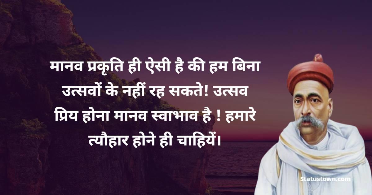 Bal Gangadhar Tilak Quotes - मानव प्रकृति ही ऐसी है की हम बिना उत्सवों के नहीं रह सकते! उत्सव प्रिय होना मानव स्वाभाव है ! हमारे त्यौहार होने ही चाहियें।